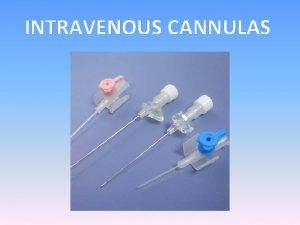 INTRAVENOUS CANNULAS Aims Objectives This presentation aims to