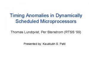 Timing Anomalies in Dynamically Scheduled Microprocessors Thomas Lundqvist