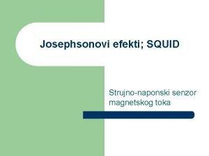 Josephsonovi efekti SQUID Strujnonaponski senzor magnetskog toka Uvod
