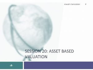 Aswath Damodaran SESSION 20 ASSET BASED VALUATION 1