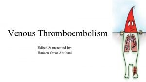 Venous Thromboembolism Edited presented by Haneen Omar Abuhani