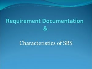 Requirement Documentation Characteristics of SRS Requirement Documentation An
