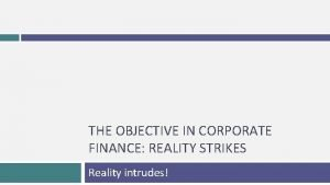 THE OBJECTIVE IN CORPORATE FINANCE REALITY STRIKES Reality
