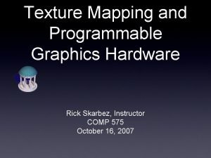 Texture Mapping and Programmable Graphics Hardware Rick Skarbez