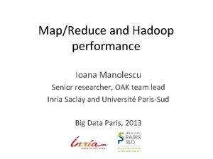 MapReduce and Hadoop performance Ioana Manolescu Senior researcher