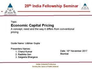28 th India Fellowship Seminar Topic Economic Capital