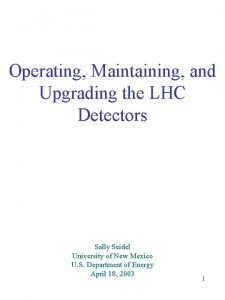 Operating Maintaining and Upgrading the LHC Detectors Sally