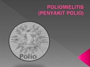 POLIOMIELITIS PENYAKIT POLIO A Definisi Poliomielitis adalah penyakit