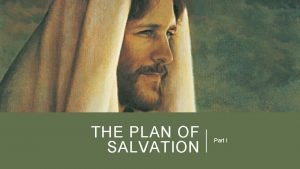 THE PLAN OF SALVATION Part I THE PLAN