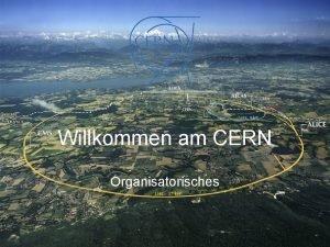 Willkommen am CERN Organisatorisches Willkommen am CERN Organisatorisches