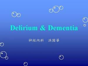 Delirium Dementia Objectives To recognize delirium dementia To