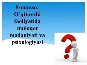 8 mavzu Oqituvchi faoliyatida muloqot madaniyati va psixologiyasi