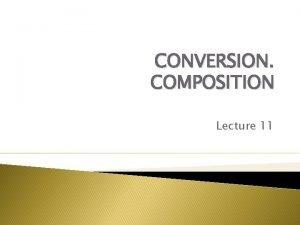 CONVERSION COMPOSITION Lecture 11 1 CONVERSION VARIETIES OF