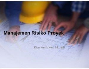 Manajemen Risiko Proyek Dian Kurniawan SE MSi Risiko