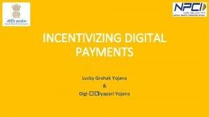 INCENTIVIZING DIGITAL PAYMENTS Lucky Grahak Yojana Digi Vyapari