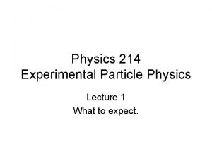 Physics 214 Experimental Particle Physics Lecture 1 What