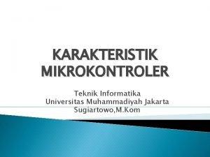 KARAKTERISTIK MIKROKONTROLER Teknik Informatika Universitas Muhammadiyah Jakarta Sugiartowo