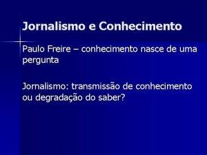 Jornalismo e Conhecimento Paulo Freire conhecimento nasce de