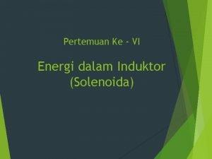 Pertemuan Ke VI Energi dalam Induktor Solenoida INDUKTOR