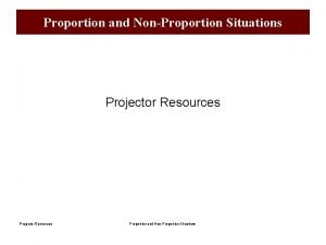 Proportion and NonProportion Situations Projector Resources Proportion and