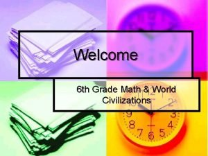 Welcome 6 th Grade Math World Civilizations Math