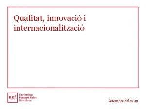 Qualitat innovaci i internacionalitzaci Setembre del 2019 Una