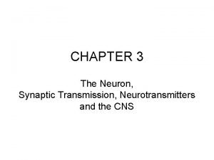 CHAPTER 3 The Neuron Synaptic Transmission Neurotransmitters and