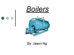 Boilers By Jason Ng Objectives Effectively compare and