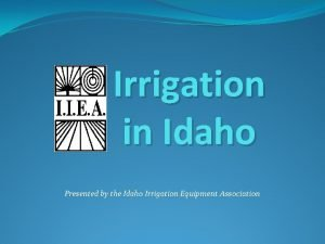 Irrigation in Idaho Presented by the Idaho Irrigation
