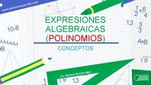 EXPRESIONES ALGEBRAICAS POLINOMIOS CONCEPTOS POLINOMIOS LOS POLINOMIOS TIENEN
