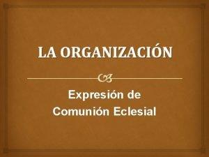 LA ORGANIZACIN Expresin de Comunin Eclesial La Organizacin