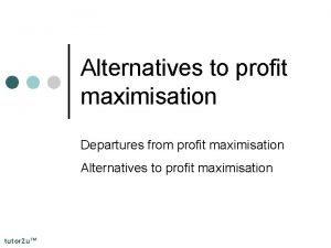 Alternatives to profit maximisation Departures from profit maximisation