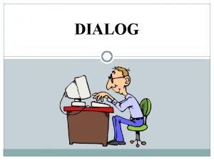 DIALOG Dialog dalam arti umum adalah percakapan antara