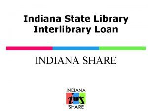 Indiana State Library Interlibrary Loan INDIANA SHARE Indiana