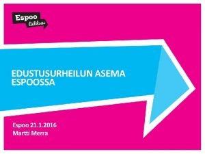 EDUSTUSURHEILUN ASEMA ESPOOSSA Espoo 21 1 2016 Martti