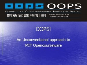 OOPS An Unconventional approach to MIT Opencourseware MIT