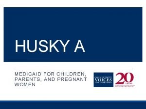 HUSKY A MEDICAID FOR CHILDREN PARENTS AND PREGNANT