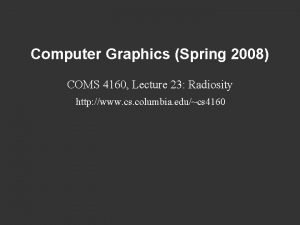 Computer Graphics Spring 2008 COMS 4160 Lecture 23