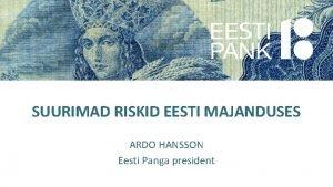 SUURIMAD RISKID EESTI MAJANDUSES ARDO HANSSON Eesti Panga