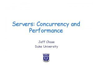 Servers Concurrency and Performance Jeff Chase Duke University