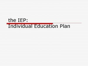 the IEP Individual Education Plan The IEP Team