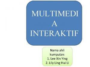 MULTIMEDI A INTERAKTIF Nama ahli kumpulan 1 Lee