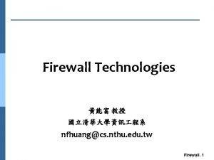 Firewall Technologies nfhuangcs nthu edu tw Firewall 1