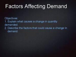 Factors Affecting Demand Objectives 1 Explain what causes