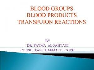 BLOOD GROUPS BLOOD PRODUCTS TRANSFUION REACTIONS BY DR