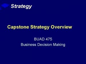 Strategy Capstone Strategy Overview BUAD 475 Business Decision