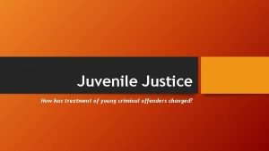 Juvenile Justice How has treatment of young criminal