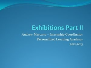 Exhibitions Part II Andrew Marcano Internship Coordinator Personalized