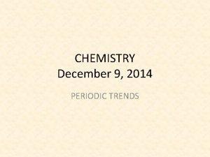 CHEMISTRY December 9 2014 PERIODIC TRENDS SCIENCE STARTER