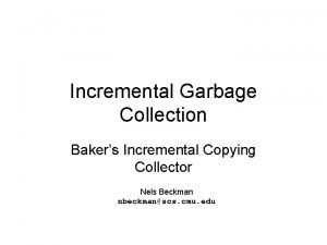 Incremental Garbage Collection Bakers Incremental Copying Collector Nels